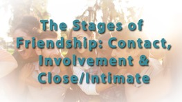 The Stages of Friendship: Contact, Involvement & Close/Intimate